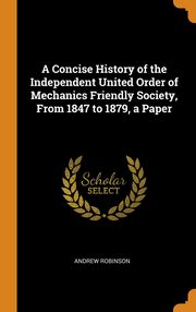 A Concise History of the Independent United Order of Mechanics Friendly Society, From 1847 to 1879, a Paper, Robinson Andrew