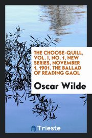 The Choose-Quill, Vol. I, No. 1, New series, November 1, 1901. The Ballad of Reading Gaol, Wilde Oscar