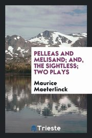 Pelleas and Melisand; and, The sightless; two plays, Maeterlinck Maurice