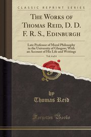 The Works of Thomas Reid, D. D. F. R. S., Edinburgh, Vol. 4 of 4, Reid Thomas