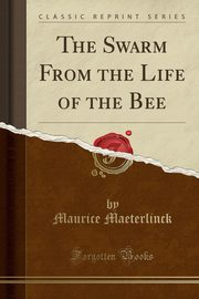 The Swarm From the Life of the Bee (Classic Reprint), Maeterlinck Maurice