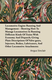 Locomotive Engine Running and Management - Showing How to Manage Locomotives in Running Different Kinds of Trains with Economy and Dispatch; Giving PL, Sinclair Angus
