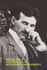 THE PROBLEM OF INCREASING HUMAN ENERGY WITH SPECIAL REFERENCES TO THE HARNESSING OF THE SUN'S ENERGY, Tesla Nikola