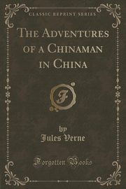 The Adventures of a Chinaman in China (Classic Reprint), Verne Jules