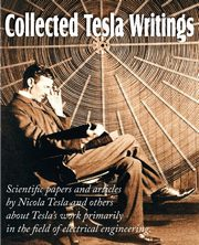 Collected Tesla Writings; Scientific Papers and Articles by Tesla and Others about Tesla's Work Primarily in the Field of Electrical Engineering, Tesla Nikola