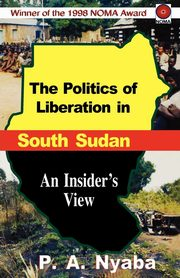 The Politics of Liberation in South Sudan, Nyaba Peter Adwok