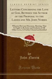 Letters Concerning the Love of God, Between the Author of the Proposal to the Ladies and Mr. John Norris, Norris John