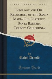 Geology and Oil Resources of the Santa Maria Oil District, Santa Barbara County, California (Classic Reprint), Arnold Ralph