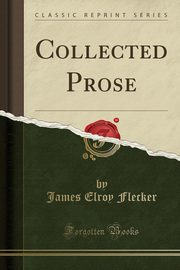 Collected Prose (Classic Reprint), Flecker James Elroy