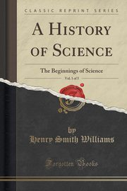 A History of Science, Vol. 1 of 5, Williams Henry Smith
