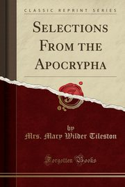 Selections From the Apocrypha (Classic Reprint), Tileston Mrs. Mary Wilder