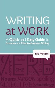 Writing at Work - A Quick and Easy Guide to Grammar and Effective Business Writing, Morgan Ellis