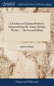 A Treatise on Christian Prudence. Extracted From Mr. Norris. By John Wesley, ... The Second Edition, Norris John