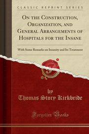 On the Construction, Organization, and General Arrangements of Hospitals for the Insane, Kirkbride Thomas S.