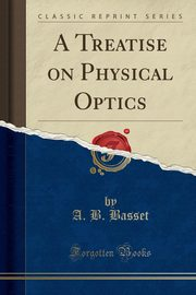 A Treatise on Physical Optics (Classic Reprint), Basset A. B.