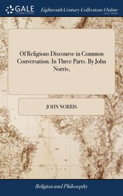 Of Religious Discourse in Common Conversation. In Three Parts. By John Norris,, Norris John