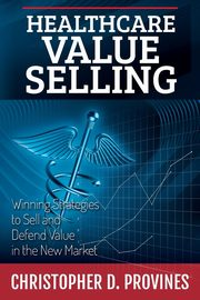 Healthcare Value Selling, Provines Christopher D.