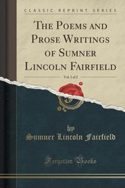 The Poems and Prose Writings of Sumner Lincoln Fairfield, Vol. 1 of 2 (Classic Reprint), Fairfield Sumner Lincoln